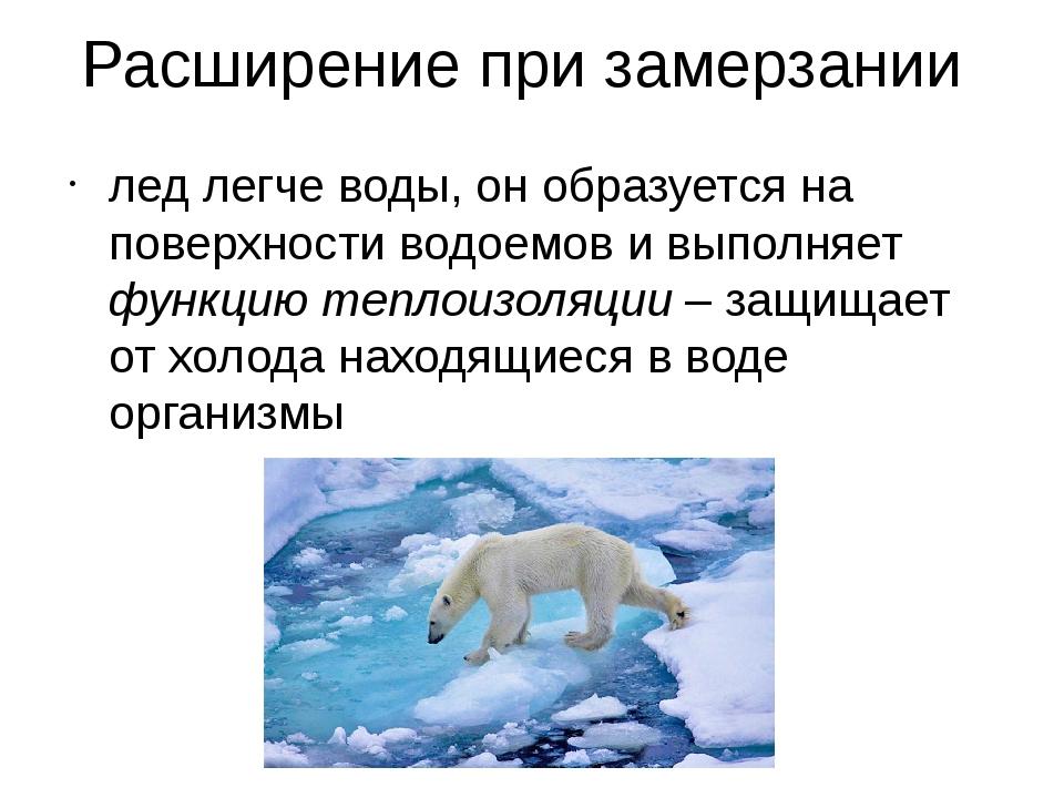 Расширение при замерзании лед легче воды, он образуется на поверхности водоем...