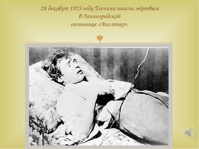 28 декабря 1925 году Есенина нашли мёртвым в Ленинградской гостинице «Англет...
