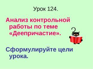 Урок 124. Анализ контрольной работы по теме «Деепричастие». Сформулируйте цел
