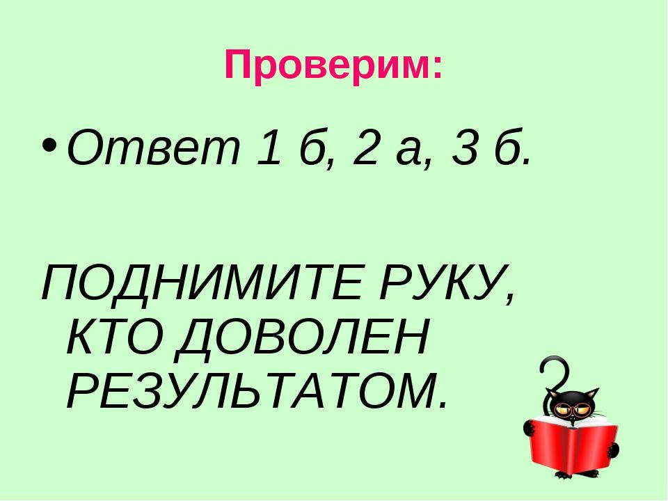 Проверим: Ответ 1 б, 2 а, 3 б. ПОДНИМИТЕ РУКУ, КТО ДОВОЛЕН РЕЗУЛЬТАТОМ.