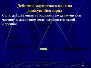 * Сила, действующая на заряженную движущуюся частицу в магнитном поле, называ