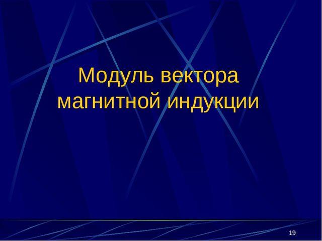 * Модуль вектора магнитной индукции