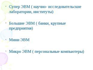 Супер ЭВМ ( научно- исследовательские лаборатории, институты) Большие ЭВМ ( б
