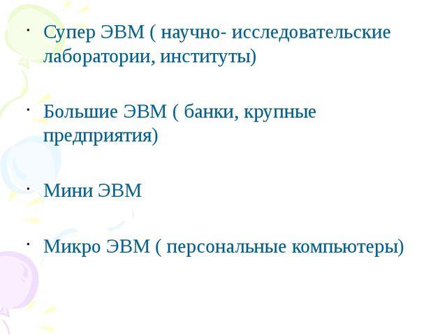Супер ЭВМ ( научно- исследовательские лаборатории, институты) Большие ЭВМ ( б...