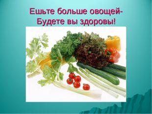 Ешьте больше овощей- Будете вы здоровы!