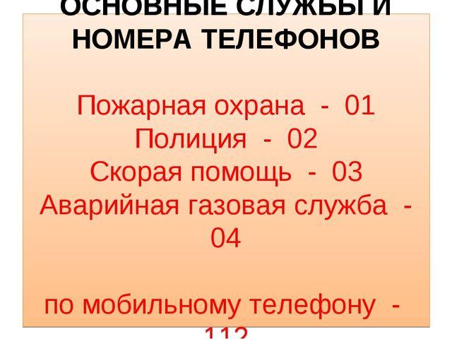 ОСНОВНЫЕ СЛУЖБЫ И НОМЕРА ТЕЛЕФОНОВ Пожарная охрана - 01 Полиция - 02 Скорая п...