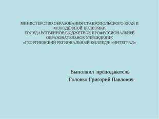 Выполнил преподаватель Головко Григорий Павлович МИНИСТЕРСТВО ОБРАЗОВАНИЯ СТ