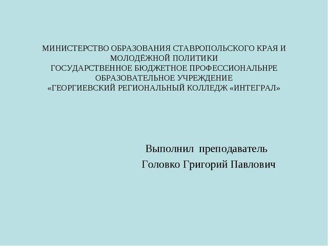 Выполнил преподаватель Головко Григорий Павлович МИНИСТЕРСТВО ОБРАЗОВАНИЯ СТ...