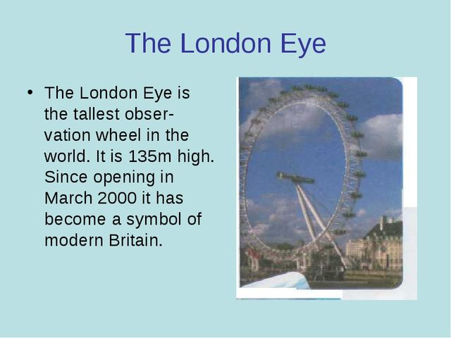 The London Eye The London Eye is the tallest obser­vation wheel in the world....