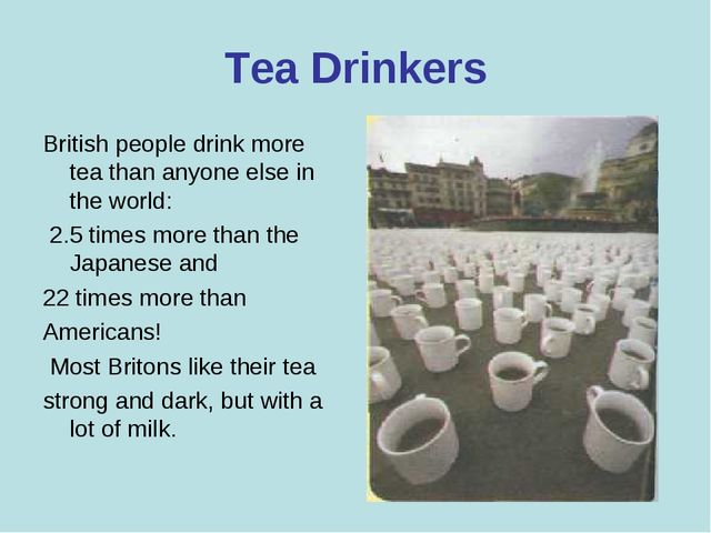 Tea Drinkers British people drink more tea than anyone else in the world: 2.5...