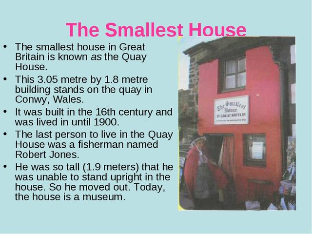 The Smallest House The smallest house in Great Britain is known as the Quay H...