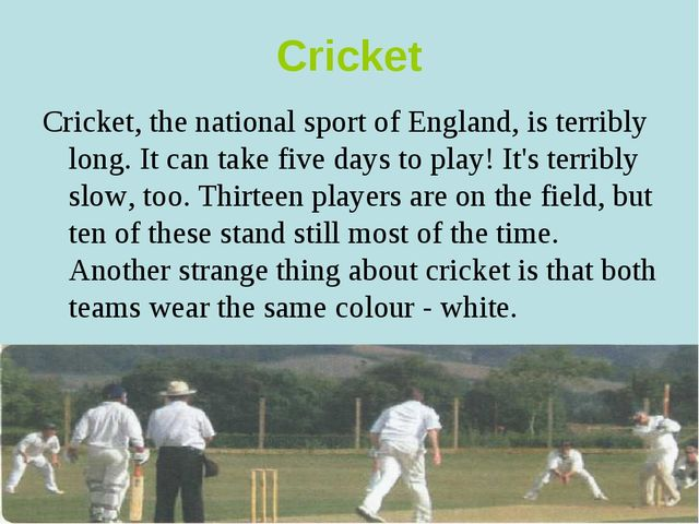Cricket Cricket, the national sport of England, is terribly long. It can take...
