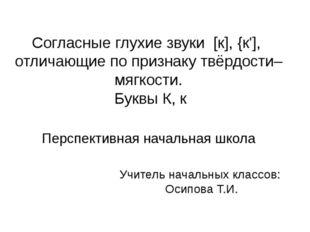 Согласные глухие звуки [к], {к'], отличающие по признаку твёрдости–мягкости.