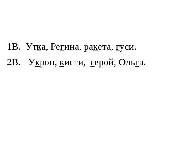 1В. Утка, Регина, ракета, гуси. 2В. Укроп, кисти, герой, Ольга.