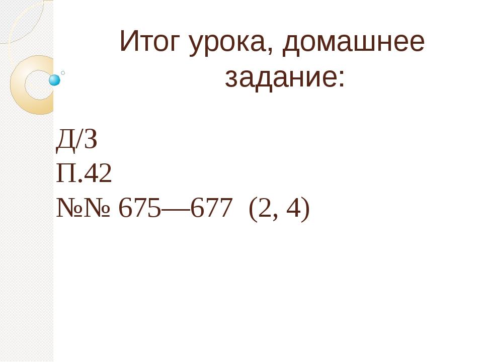 Итог урока, домашнее задание: Д/З П.42 №№ 675—677 (2, 4)
