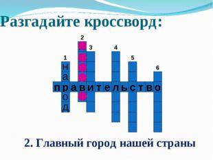 п р а в и т е л ь с т в о Разгадайте кроссворд: п 1 2 3 4 5 6 2. Главный горо