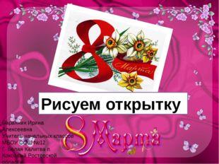 Рисуем открытку Баранник Ирина Алексеевна Учитель начальных классов МБОУ СОШ