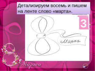 Детализируем восемь и пишем на ленте слово «марта». 3