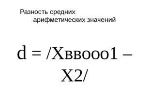 Разность средних арифметических значений d = /Xввооо1 – X2/