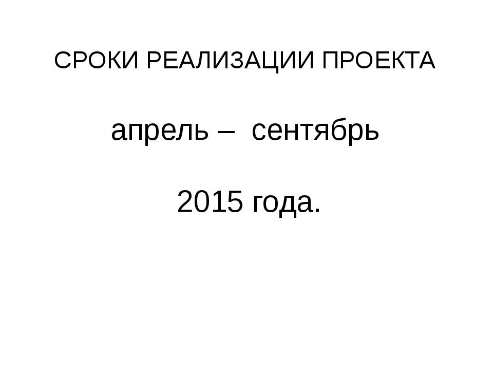 СРОКИ РЕАЛИЗАЦИИ ПРОЕКТА апрель – сентябрь 2015 года.