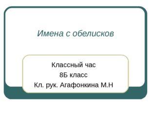 Имена с обелисков Классный час 8Б класс Кл. рук. Агафонкина М.Н