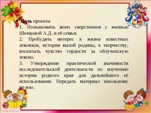 Цель проекта 1. Познакомить моих сверстников с жизнью Шевцовой А.Д. и её сем
