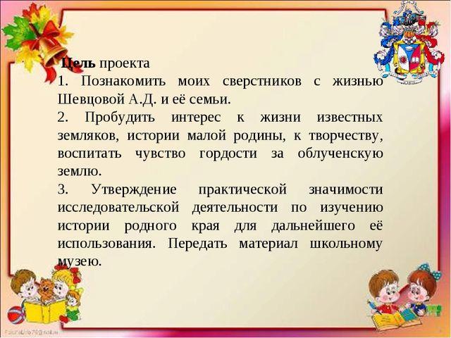 Цель проекта 1. Познакомить моих сверстников с жизнью Шевцовой А.Д. и её сем...