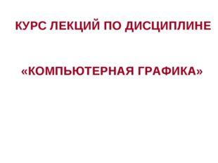 КУРС ЛЕКЦИЙ ПО ДИСЦИПЛИНЕ «КОМПЬЮТЕРНАЯ ГРАФИКА»