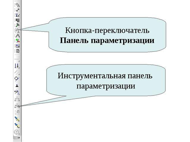 Кнопка-переключатель Панель параметризации Инструментальная панель параметриз...