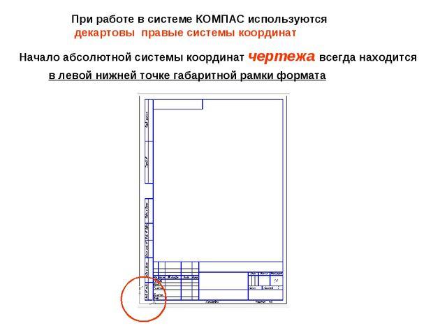 При работе в системе КОМПАС используются декартовы правые системы координат Н...