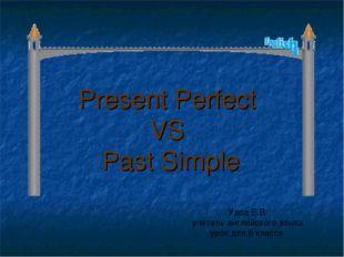 Present Perfect VS Past Simple Удод Е.В. учитель английского языка урок для 6