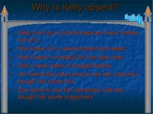 Why is Kelly absent? Kelly can't go to school because she's broken her arm. S