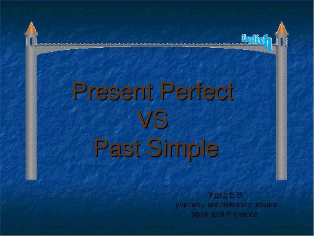 Present Perfect VS Past Simple Удод Е.В. учитель английского языка урок для 6...