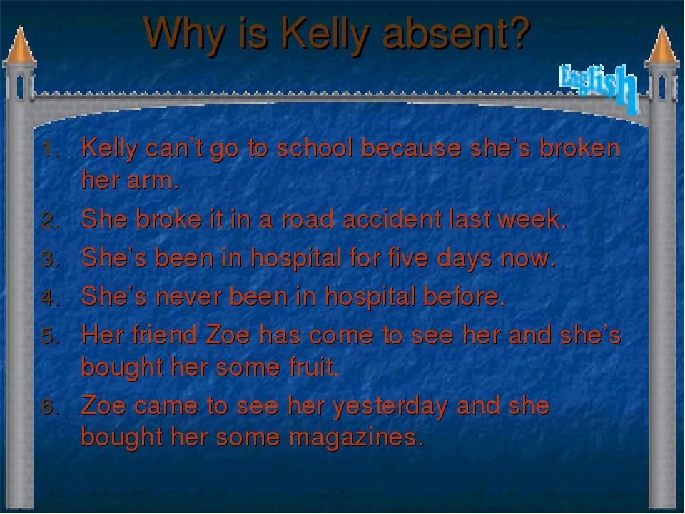Why is Kelly absent? Kelly can't go to school because she's broken her arm. S...