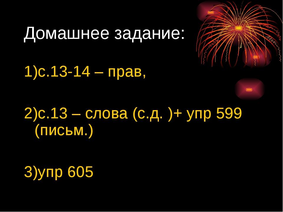 Домашнее задание: 1)с.13-14 – прав, 2)с.13 – слова (с.д. )+ упр 599 (письм.)...