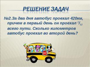 №2.За два дня автобус проехал 420км, причем в первый день он проехал 7/12 все