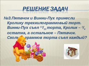 №3.Пятачок и Винни-Пух принесли Кролику трехкилограммовый торт. Винни-Пух съе