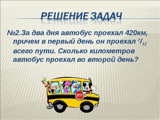№2.За два дня автобус проехал 420км, причем в первый день он проехал 7/12 все...