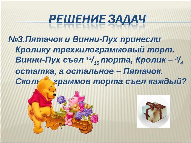 №3.Пятачок и Винни-Пух принесли Кролику трехкилограммовый торт. Винни-Пух съе...