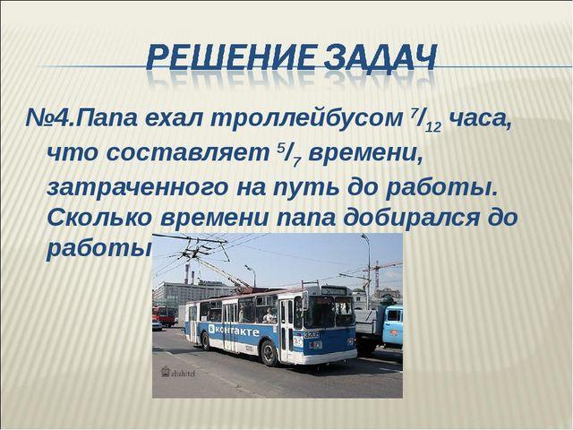 №4.Папа ехал троллейбусом 7/12 часа, что составляет 5/7 времени, затраченного...