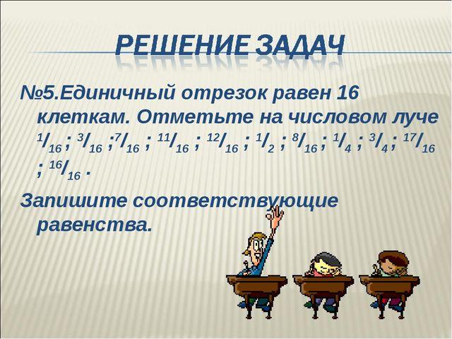 №5.Единичный отрезок равен 16 клеткам. Отметьте на числовом луче 1/16 ; 3/16...
