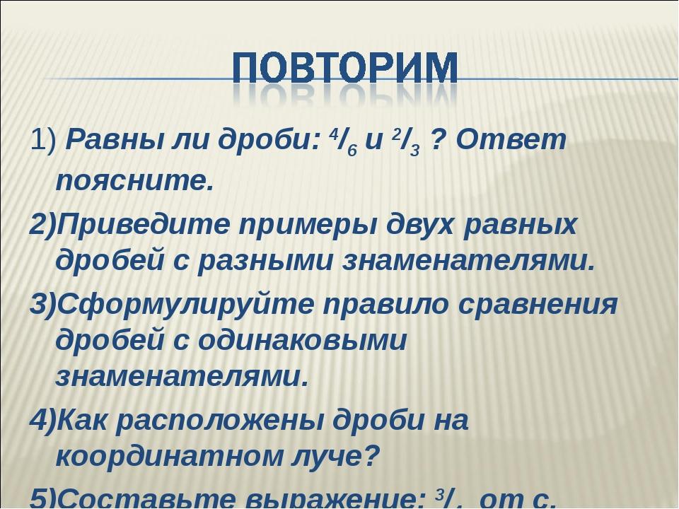 1) Равны ли дроби: 4/6 и 2/3 ? Ответ поясните. 2)Приведите примеры двух равны...