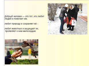 Добрый человек — это тот, кто любит людей и помогает им, любит природу и сохр