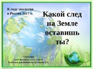 Какой след на Земле оставишь ты? К году экологии в России 2017 г. 1 сентября