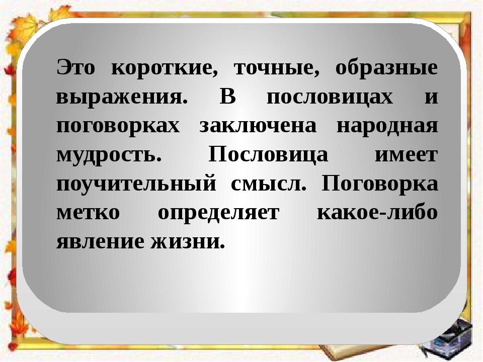Это короткие, точные, образные выражения. В пословицах и поговорках заключена...