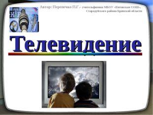 Телевидение Автор: Перепечко П.Г.- учительфизики МБОУ «Пятовская СОШ». Старод
