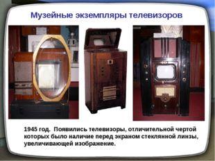 Музейные экземпляры телевизоров 1945 год. Появились телевизоры, отличительной