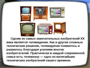 Одним из самых замечательных изобретений XX века является телевидение. Как и