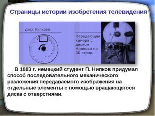 В 1883г. немецкий студент П. Нипков придумал способ последовательного механ