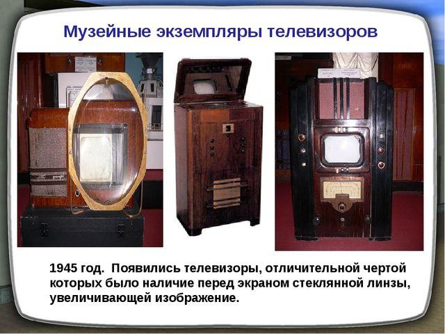 Музейные экземпляры телевизоров 1945 год. Появились телевизоры, отличительной...